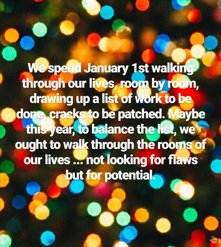 We spend January 1st walking through our lives, room by room, drawing up a list of work to be done, cracks to be patched. Maybe this year, to balance the list, we ought to walk through the rooms of our lives ... not looking for flaws but for potential.